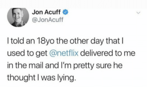me irl: Jon Acuff  @JonAcuff  I told an 18yo the other day that  used to get @netflix delivered to me  in the mail and I'm pretty sure he  thought I was lying. me irl
