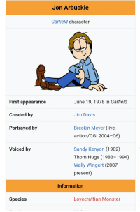 jon arbuckle: Jon Arbuckle  Garfield character  June 19,1978 in Garfield  First appearance  Created by  Portrayed by  Jim Davis  Breckin Meyer (live  action/CGI 2004-06)  Voiced by  Sandy Kenyon (1982)  Thom Huge (1983-1994)  Wally Wingert (2007-  present)  Information  Species  Lovecraftian Monster