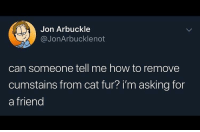 jon arbuckle: Jon Arbuckle  @JonArbucklenot  can someone tell me how to remove  cumstains from cat fur? i'm asking for  a friend