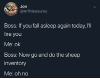 Fall, Fire, and Today: Jon  Arf Measures  Boss: If you fall asleep again today, I'II  fire you  Me: ok  Boss: Now go and do the sheep  inventory  Me: oh no Meirl