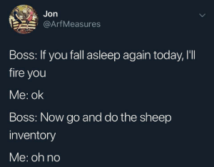 Dank, Fall, and Fire: Jon  Arf Measures  Boss: If you fall asleep again today, I'II  fire you  Me: ok  Boss: Now go and do the sheep  inventory  Me: oh no Meirl by Yackitori MORE MEMES
