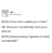 👀: Jon  Arf Measures  BOSS: Know why called you in here?  ME: Because I accidentally sent you a  dick pic  BOSS [stops pouring 2 glasses of winel  Accidentally? 👀