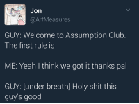 Pal, Thinking, and Guy: Jon  @Arf Measures  GUY: Welcome to Assumption Club  The first rule is  ME: Yeah I think we got it thanks pal  GUY: under breath] Holy shit this  guy's good