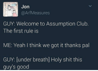Memes, 🤖, and Spam: Jon  @Arf Measures  GUY: Welcome to Assumption Club  The first rule is  ME: Yeah I think we got it thanks pal  GUY: under breath] Holy shit this  guys good realizing that what started as a light hearted fan account has just progressed into a depressing spam account where I can post details about my personal life that absolutely nobody asked for, political banter, shit posts and memes... -mio
