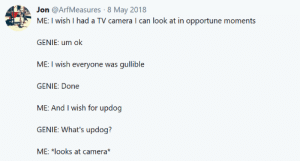 Camera, Genie, and Can: Jon @ArfMeasures 8 May 2018  ME: I wish I had a TV camera I can look at in opportune moments  GENIE: um ok  ME: I wish everyone was gullible  GENIE: Done  ME: And I wish for updog  GENIE: What's updog?  ME: *looks at camera* Well now this is what I want too