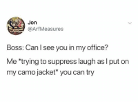 Dank, Office, and 🤖: Jon  @ArfMeasures  Boss: Can l see you in my office?  Me *trying to suppress laugh as l put on  my camo jacket you can try