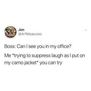 camo: Jon  @ArfMeasures  Boss: Can l see you in my office?  Me *trying to suppress laugh as l put on  my camo jacket* you can try