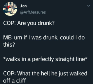 Drunk, Hell, and May: Jon  @ArfMeasures  COP: Are you drunk?  ME: um if I was drunk, could I do  this?  walks in a perfectly straight line*  COP: What the hell he just walked  off a cliff He may be drunk
