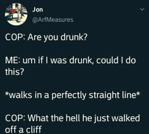 Hello: Jon  @ArfMeasures  COP: Are you drunk?  ME: um if I was drunk, could I do  this?  walks in a perfectly straight line*  COP: What the hell he just walked  off a cliff Hello