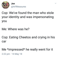 Cheetos, Crying, and Humans of Tumblr: Jon  @ArfMeasures  Cop: We've found the man who stole  your identity and was impersonating  you  Me: Where was he?  Cop: Eating Cheetos and crying in his  car  Me *impressed* he really went for it  2:22 pm 14 May 18