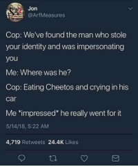 "Cheetos, Crying, and Car: Jon  @ArfMeasures  Cop: We've found the man who stole  your identity and was impersonating  you  Me: Where was he?  Cop: Eating Cheetos and crying in his  car  Me *impressed"" he really went for it  5/14/18, 5:22 AM  4,719 Retweets 24.4K Likes"