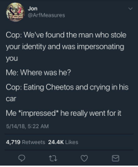 Cheetos, Crying, and Tumblr: Jon  @ArfMeasures  Cop: We've found the man who stole  your identity and was impersonating  you  Me: Where was he?  Cop: Eating Cheetos and crying in his  car  Me *impressed* he really went for it  5/14/18, 5:22 AM  4,719 Retweets 24.4K Likes whitepeopletwitter:The perfect impersonation