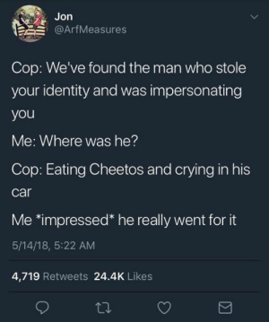 Cheetos, Crying, and Help: Jon  @ArfMeasures  Cop: We've found the man who stole  your identity and was impersonating  you  Me: Where was he?  Cop: Eating Cheetos and crying in his  car  Me *impressed* he really went for it  5/14/18, 5:22 AM  4,719 Retweets 24.4K Likes We all use Cheetos to help fill the void