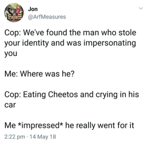 Cheetos, Crying, and Car: Jon  @ArfMeasures  Cop: We've found the man who stole  your identity and was impersonating  you  Me: Where was he?  Cop: Eating Cheetos and crying in his  car  Me *impressed* he really went for it  2:22 pm 14 May 18