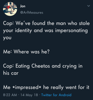Android, Cheetos, and Crying: Jon  @ArfMeasures  Cop: We've found the man who stole  your identity and w  as impersonating  you  Me: Where was he?  Cop: Eating Cheetos and crying in  his car  Me impressed*he really went for it  8:22 AM 14 May 18 Twitter for Android Meirl by kevinowdziej MORE MEMES