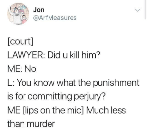 He has a point.: Jon  @ArfMeasures  [court]  LAWYER: Did u kill him?  ME: No  L: You know what the punishment  is for committing perjury?  ME [lips on the mic] Much less  than murder He has a point.