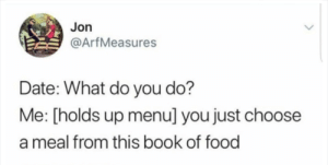 Dank, Food, and Memes: Jon  @ArfMeasures  Date: What do you do?  Me: [holds up menu] you just choose  a meal from this book of food me irl by KevlarYarmulke MORE MEMES