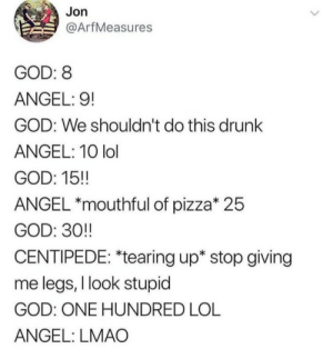 And that kids is, how centipedes were born: Jon  @ArfMeasures  GOD: 8  ANGEL: 9!  GOD: We shouldn't do this drunk  ANGEL: 10 lol  GOD: 15!  ANGEL *mouthful of pizza* 25  GOD: 30!  CENTIPEDE: *tearing up* stop giving  me legs, I look stupid  GOD: ONE HUNDRED LOL  ANGEL: LMAO And that kids is, how centipedes were born