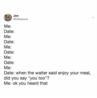 "Smh, Date, and Time: Jon  @ArfMeasures  Me:  Date:  Me:  Date:  Date:  Me:  Date  Me  Date: when the waiter said enjoy your meal,  did you say ""you too""?  Me: ok you heard that every. single. time. smh"
