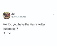 Harry Potter, Dank Memes, and Potter: Jon  @ArfMeasures  Me: Do you have the Harry Potter  audiobook?  DJ: no @arfmeasures