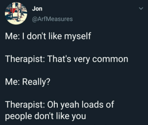 Me irl: Jon  @ArfMeasures  Me: I don't like myself  Therapist: That's very common  Me: Really?  Therapist: Oh yeah loads of  people don't like you Me irl