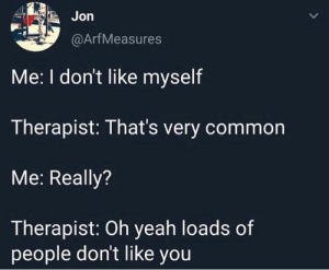 Meirl: Jon  @ArfMeasures  Me: I don't like myself  Therapist: That's very common  Me: Really?  Therapist: Oh yeah loads of  people don't like you Meirl
