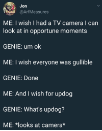 Camera, Genie, and Can: Jon  @ArfMeasures  ME: I wish I had a TV camera I can  look at in opportune moments  GENIE: um ok  ME: I wish everyone was gullible  GENIE: Done  ME: And I wish for updog  GENIE: What's updog?  ME: *looks at camera* Gullible Genie