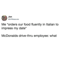 Food, McDonalds, and Date: Jon  @ArfMeasures  Me *orders our food fluently in Italian to  impress my date*  McDonalds drive-thru employee: what