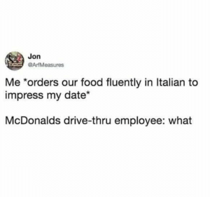 Food, McDonalds, and Date: Jon  @ArfMeasures  Me *orders our food fluently in Italian to  impress my date  McDonalds drive-thru employee: what meirl