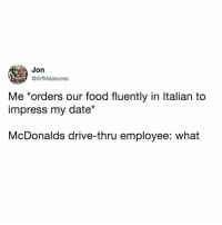 "serious question: how do you say ""large fries"" in italian? asking for a friend: Jon  @ArfMeasures  Me *orders our food fluently in ltalian to  impress my date""  McDonalds drive-thru employee: what serious question: how do you say ""large fries"" in italian? asking for a friend"