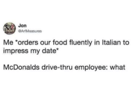 Questo Big Mac è delizioso!: Jon  @ArfMeasures  Me *orders our food fluently in ltalian to  impress my date*  McDonalds drive-thru employee: what Questo Big Mac è delizioso!