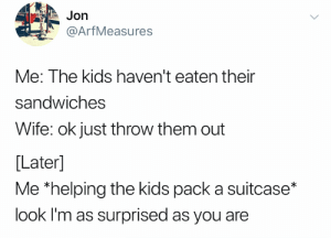 Twitter, Kids, and World: Jon  @ArfMeasures  Me: The kids haven't eaten their  sandwiches  Wife: ok just throw them out  [Later]  Me *helping the kids pack a suitcase*  look I'm as surprised as you are Cold world (credit and consent: @ArfMeasures on Twitter)