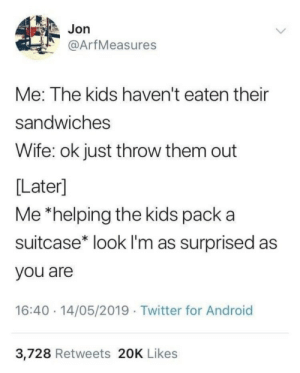 lim: Jon  @ArfMeasures  Me: The kids haven't eaten their  sandwiches  Wife: ok just throw them out  [Later]  Me *helping the kids pack a  suitcase* look lI'm as surprised as  you are  16:40 14/05/2019 Twitter for Android  3,728 Retweets 20K Likes