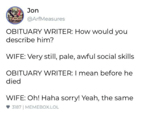 meirl: Jon  @ArfMeasures  OBITUARY WRITER: How would you  describe him?  WIFE: Very still, pale, awful social skills  OBITUARY WRITER: I mean before he  died  WIFE: Oh! Haha sorry! Yeah, the same  3187 MEMEBOX.LOL meirl