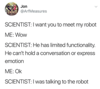 Medium dump 7: Jon  @ArfMeasures  SCIENTIST: I want you to meet my robot  ME: Wow  SCIENTIST: He has limited functionality.  He can't hold a conversation or express  emotion  ME: Ok  SCIENTIST: I was talking to the robot Medium dump 7