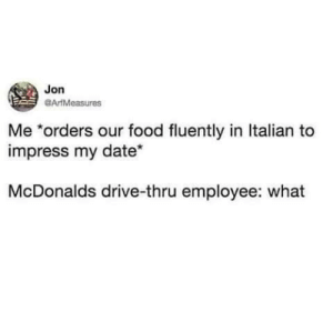 me🍝irl: Jon  ArtMeasures  Me *orders our food fluently in Italian to  impress my date*  McDonalds drive-thru employee: what me🍝irl