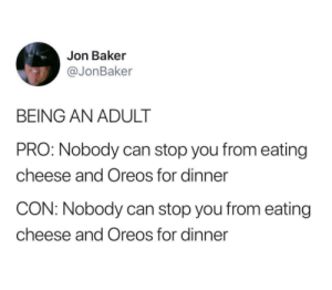 meirl: Jon Baker  @JonBaker  BEING AN ADULT  PRO: Nobody can stop you from eating  cheese and Oreos for dinner  CON: Nobody can stop you from eating  cheese and Oreos for dinner meirl