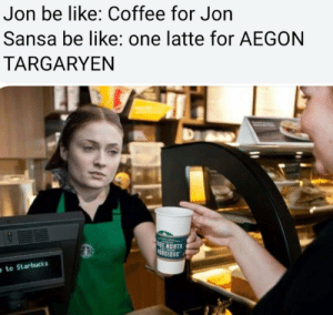https://t.co/t0g6J0QZ2t: Jon be like: Coffee for Jon  Sansa be like: one latte for AEGON  TARGARYEN  E NORT  RDIOUE  to Starbucks https://t.co/t0g6J0QZ2t
