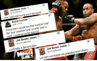 "Bones, Boxing, and Funny: Jon Bones Jones  @Jonny Bones  mouth  Man I wait to pop you in the can't Daniel Cormier  S word lol ""pop""  Funny that u would use that ""pop"" a  like ""pop"" positive, pop  a molly cialis. could go on for days lol  Jon Bones Jones  @Jonny Bones  Lol finally a decent joke  Jon Bones Jones  @Jonny Bones  your cherry  Lol let's not forget me popping DAILY 🍒💦💦 glory glorykickboxing invictafc ufc mma bellator wsof fight jj jiujitsu muaythai wrestling boxing kickboxing grappling funnymma ufcmeme mmamemes onefc warrior PrideFC PrideNeverDies"