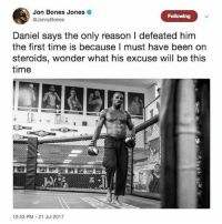 Bones, Boxing, and Memes: Jon Bones Jones  @JonnyBones  Following  Daniel says the only reason I defeated him  the first time is because I must have been on  steroids, wonder what his excuse will be this  time  12:53 PM-21 Jul 2017 🙄 ufc mma bellator wsof fight jj jiujitsu muaythai wrestling boxing kickboxing grappling funnymma ufcmeme mmamemes onefc warrior PrideFC PrideNeverDie