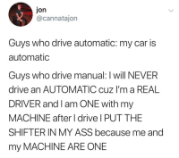 Ass, Funny, and Drive: Jon  @cannatajon  Guys who drive automatic: my car is  automatic  Guys who drive manual: I will NEVER  drive an AUTOMATIC cuz I'm a REAL  DRIVER and I am ONE with my  MACHINE after I drive I PUT THE  SHIFTER IN MY ASS because me and  my MACHINE ARE ONE Amen