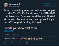 "Friends, God, and Oh My God: Jon Coopere  @joncoopertweets  Follow  Trump is running television ads to ask people  to call 800-350-6647 and press 1 to DEMAND  that Pelosi and Schumer fund the wall. Buried  at the end, the announcer says, ""press 2 if you  do NOT support funding the wall  Friends, you know what to do.  #NoWall  12:07 PM-17 Jan 2019  114 Retweets 120 Likes  24 tl 114 120 kevindrakewriter:  nitramgniknilra:  bogleech:   systlin:  m-is-for-mungo:  calleo:  Oh my god, the 50s TV announcer voice at that number… Also, it will say press 1 to support the wall, repeat that, make the sound a cell phone makes when a call has been disconnected if you don't respond, and then say ""Press 2 if you do not support the wall.""   Did it to fact check, and it does in fact make the ""end call"" noise making you believe the call was done before you could press 2 to say you don't support the wall.  I've done this four times today.   okay but does pressing 2 even actually do anything or did they probably just rig it to produce their pro-wall data anyway?   In twenty years this post will be in a textbook to teach kids why neoliberalism was a useless joke.  Know that this isn't Trump's ad but  House Freedom Fund, a political action committee closely affiliated with the conservative Republican House Freedom Caucus.   If you call this number you could be handing over your phone number to be robo called by this committee for fund raising. There is nothing impartial about this. It is pointless to act on this number as the source is already biased for the wall and any dissenting call will just have their data collected, probably; I don't have any real evidence of this but that's my guess as to what is going on here."