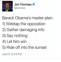 Time for some game theory: Jon Favreau  ajon favs  Barack Obama's master plan:  1) Wiretap the opposition  2) Gather damaging info  3) Say nothing  4) Let him win  5) Ride off into the sunset  3/4/17, 8:44 PM Time for some game theory