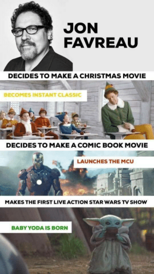 He's a good man: JON  FAVREAU  DECIDES TO MAKE A CHRISTMAS MOVIE  BECOMES INSTANT CLASSIC  DECIDES TO MAKE A COMIC BOOK MOVIE  LAUNCHES THE MCU  MAKES THE FIRST LIVE ACTION STAR WARS TV SHOW  BABY YODA IS BORN He's a good man