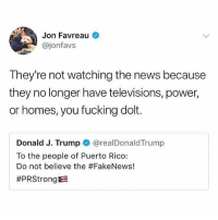 Fucking, Memes, and News: Jon Favreau  @jonfavs  They're not watching the news because  they no longer have televisions, power,  or homes, you fucking dolt.  Donald J. Trump @realDonaldTrump  To the people of Puerto Rico:  Do not believe the Noposwow cheeto 🤔🤔🤔 🇵🇷🇺🇸 @realdonaldtrump a donde vamos a parar?? *Marco Antonio Solis voice*