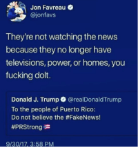Fucking, News, and Power: Jon Favreau  @jonfavs  They're not watching the news  because they no longer have  televisions, power, or homes, you  fucking dolt.  Donald J. Trump @realDonaldTrump  To the people of Puerto Rico:  Do not believe the #FakeNews!  #PRStrong  9/30/17, 3:58 PM