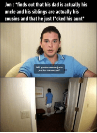 "9gag, Dad, and Dank: Jon : finds out that his dad is actually his  uncle and his siblings are actually his  cousins and that he just f*cked his aunt""  Will you excuse me just-  just for one second? Not to mention the dragons are also his cousins. 9gag.com/got?ref=fbpic"