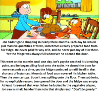 "Jon Arbuckle and the Giving Fridge: Jon hadn't gone shopping in nearly three months. Each day he would  pull massive quantities of fresh, sometimes already prepared food from  his fridge. He never paid for any of it, and he never put any of it in there  Yet the fridge was always full whenever he opened the door.  This went on for months until one day Jon's psyche reached it's breaking  point, and he began piling food onto the table. He closed the door for  mere seconds at a time, yet the fridge continued to refill itself in that  shortest of instances. Mounds of food soon covered his kitchen table  Then the countertops. Soon it was spilling onto the floor. Then suddenly,  for no explicable reason, Jon opened the door and the fridge was empty  At least it seemed that way. When he looked in the vegetable crisper,  Jon saw a small, handwritten note that simply read: ""Don't be greedy."" Jon Arbuckle and the Giving Fridge"