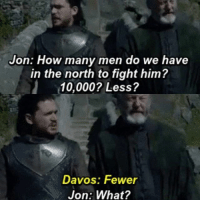 Callback to Stannis, the Grammar Nazi: Jon: How many men do we have  in the north to fight him?  10,000? Less?  Davos: Fewer  Jon: What? Callback to Stannis, the Grammar Nazi