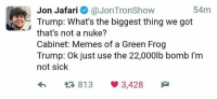 Memes, Trump, and Sick: Jon Jafari@JonTronShow  54m  Trump: What's the biggest thing we got  that's not a nuke?  Cabinet: Memes of a Green Frog  Trump: Ok just use the 22,000lb bomb I'm  not sick  わ t3 813 3,428 /ourguy/